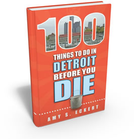 Amy S. Eckert: 100 Things to Do in Detroit Before You Die